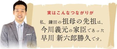 実はこんなつながりが 私、鎌田の祖母の祖先が、今川義元の家臣であった早川新六郎勝久です。